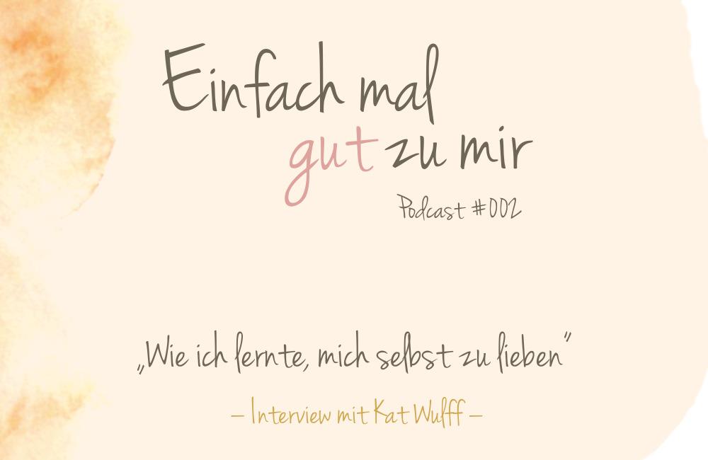 """Wie ich lerne, mich selbst zu lieben (Interview Kat Wulff – """"Einfach mal gut zu mir""""-Podcast #002"""