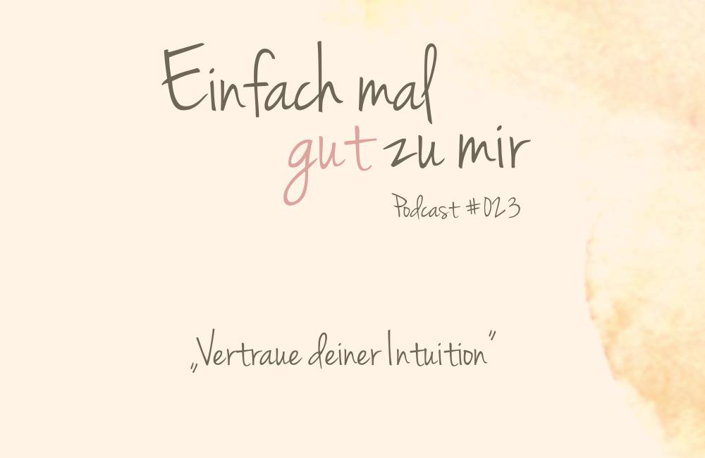 """Vertraue deiner Intuition – """"Einfach mal gut zu mir""""-Podcast #023"""
