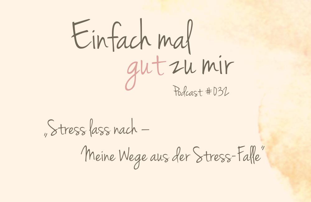 """Stress lass nach – Meine Wege aus der Stress-Falle – """"Einfach mal gut zu mir""""-Podcast #032"""