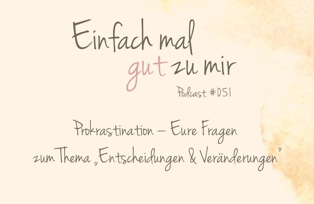 """Prokrastination – Eure Fragen zum Thema """"Entscheidungen & Veränderungen"""" – """"Einfach mal gut zu mir""""-Podcast #051"""
