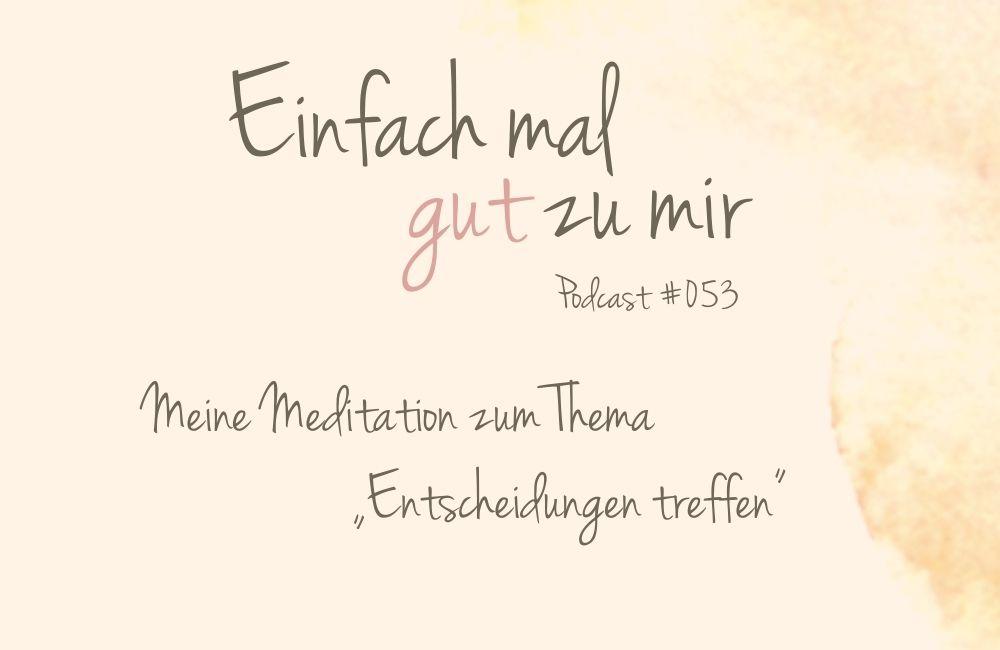 """Meine Meditation zum Thema """"Entscheidungen treffen"""" – """"Einfach mal gut zu mir""""-Podcast #053"""